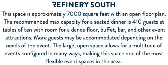 REFINERY South This space is approximately 7000 square feet with an open floor plan. The recommended max capacity for a seated dinner is 410 guests at tables of ten with room for a dance floor, buffet, bar, and other event attractions. More guests may be accommodated depending on the needs of the event. The large, open space allows for a multitude of events configured in many ways, making this space one of the most flexible event spaces in the area.