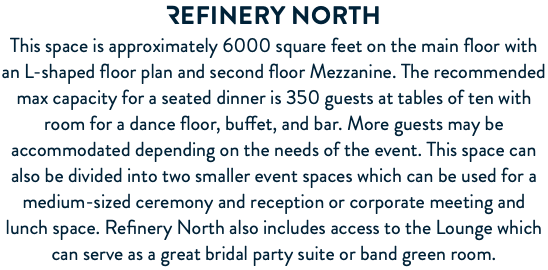 REFINERY North This space is approximately 6000 square feet on the main floor with an L-shaped floor plan and second floor Mezzanine. The recommended max capacity for a seated dinner is 350 guests at tables of ten with room for a dance floor, buffet, and bar. More guests may be accommodated depending on the needs of the event. This space can also be divided into two smaller event spaces which can be used for a medium-sized ceremony and reception or corporate meeting and lunch space. Refinery North also includes access to the Lounge which can serve as a great bridal party suite or band green room.