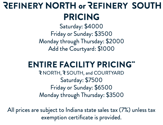 Refinery NORTH or Refinery SOUTH PRICING Saturday: $4000 Friday or Sunday: $3500 Monday through Thursday: $2000 Add the Courtyard: $1000 Entire facility PRICING** R NORTH, R SOUTH, and COURTYARD Saturday: $7500 Friday or Sunday: $6500 Monday through Thursday: $3500 All prices are subject to Indiana state sales tax (7%) unless tax exemption certificate is provided.